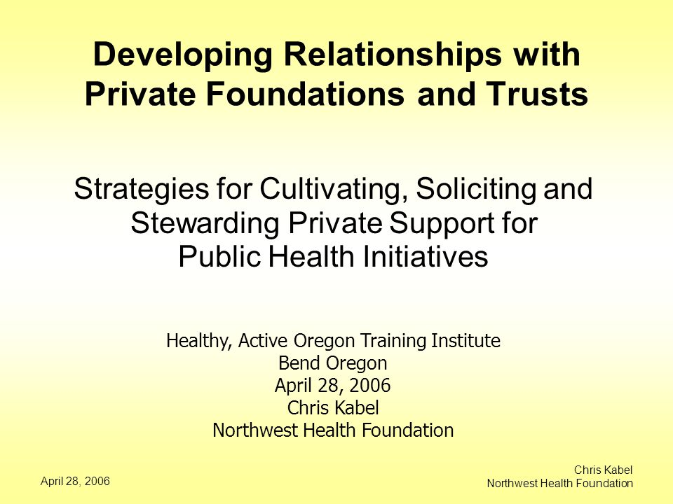 April 28, 2006 Chris Kabel Northwest Health Foundation Developing Relationships with Private Foundations and Trusts Strategies for Cultivating, Soliciting and Stewarding Private Support for Public Health Initiatives Healthy, Active Oregon Training Institute Bend Oregon April 28, 2006 Chris Kabel Northwest Health Foundation