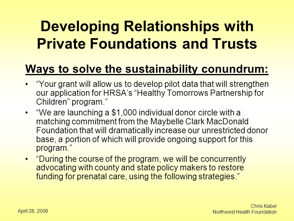 April 28, 2006 Chris Kabel Northwest Health Foundation Developing Relationships with Private Foundations and Trusts Ways to solve the sustainability conundrum: Your grant will allow us to develop pilot data that will strengthen our application for HRSA's Healthy Tomorrows Partnership for Children program. We are launching a $1,000 individual donor circle with a matching commitment from the Maybelle Clark MacDonald Foundation that will dramatically increase our unrestricted donor base, a portion of which will provide ongoing support for this program. During the course of the program, we will be concurrently advocating with county and state policy makers to restore funding for prenatal care, using the following strategies.
