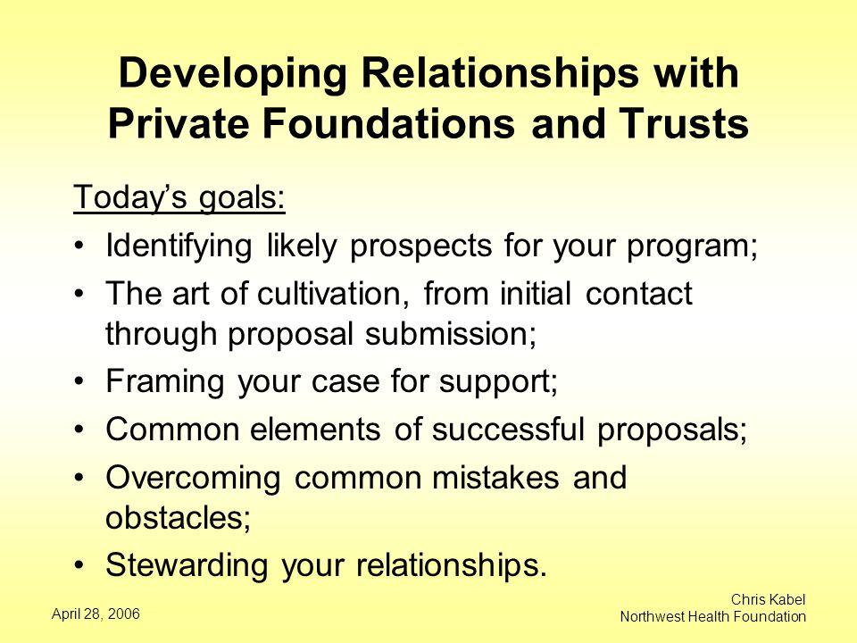 April 28, 2006 Chris Kabel Northwest Health Foundation Developing Relationships with Private Foundations and Trusts Today's goals: Identifying likely prospects for your program; The art of cultivation, from initial contact through proposal submission; Framing your case for support; Common elements of successful proposals; Overcoming common mistakes and obstacles; Stewarding your relationships.