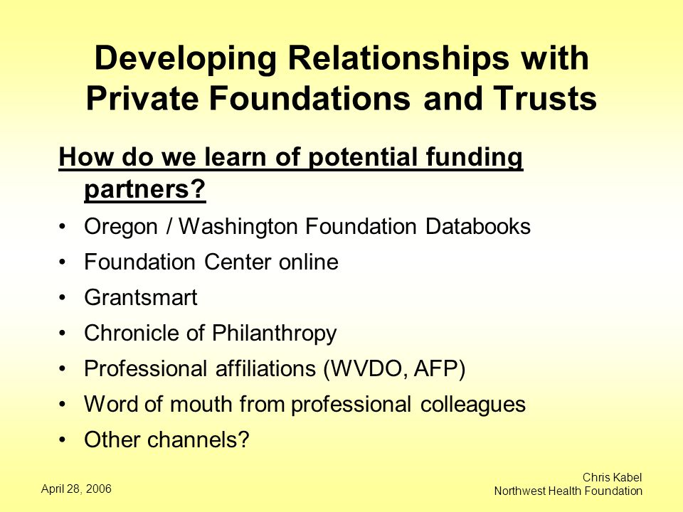 April 28, 2006 Chris Kabel Northwest Health Foundation Developing Relationships with Private Foundations and Trusts How do we learn of potential funding partners.