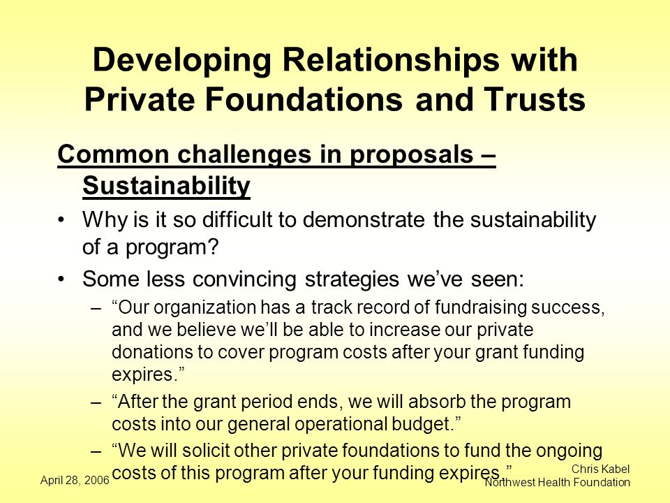 April 28, 2006 Chris Kabel Northwest Health Foundation Developing Relationships with Private Foundations and Trusts Common challenges in proposals – Sustainability Why is it so difficult to demonstrate the sustainability of a program.