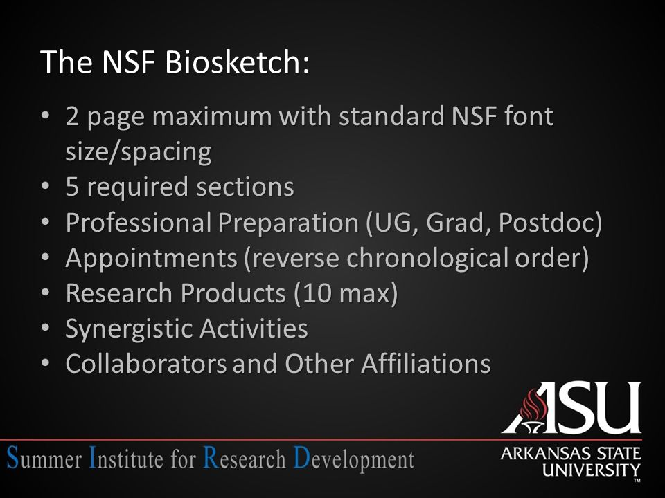 The NSF Biosketch: 2 page maximum with standard NSF font size/spacing 2 page maximum with standard NSF font size/spacing 5 required sections 5 required sections Professional Preparation (UG, Grad, Postdoc) Professional Preparation (UG, Grad, Postdoc) Appointments (reverse chronological order) Appointments (reverse chronological order) Research Products (10 max) Research Products (10 max) Synergistic Activities Synergistic Activities Collaborators and Other Affiliations Collaborators and Other Affiliations