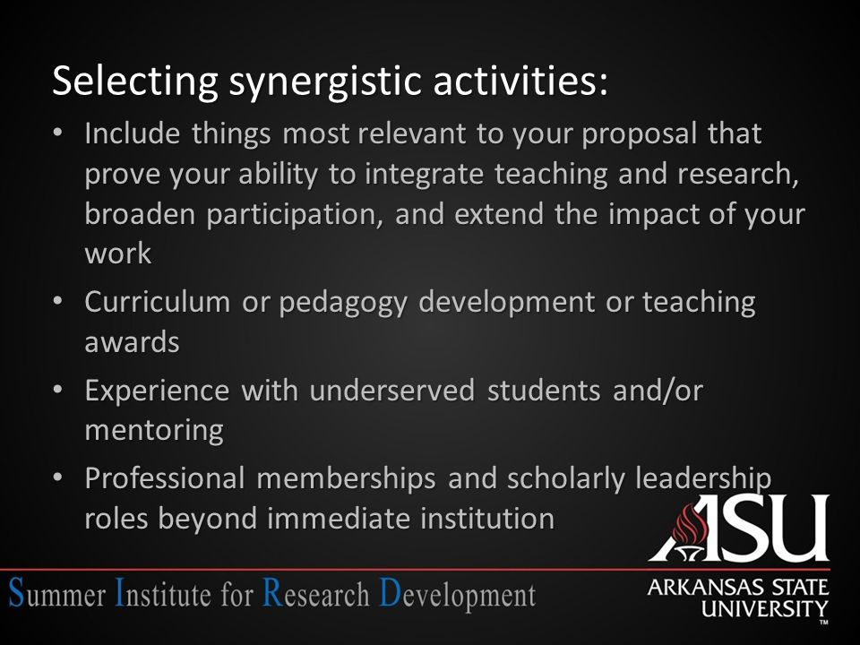 Selecting synergistic activities: Include things most relevant to your proposal that prove your ability to integrate teaching and research, broaden participation, and extend the impact of your work Include things most relevant to your proposal that prove your ability to integrate teaching and research, broaden participation, and extend the impact of your work Curriculum or pedagogy development or teaching awards Curriculum or pedagogy development or teaching awards Experience with underserved students and/or mentoring Experience with underserved students and/or mentoring Professional memberships and scholarly leadership roles beyond immediate institution Professional memberships and scholarly leadership roles beyond immediate institution