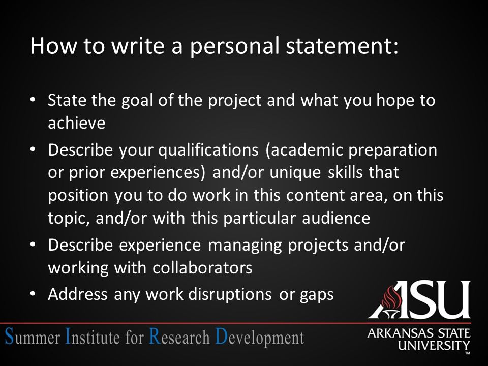 How to write a personal statement: State the goal of the project and what you hope to achieve Describe your qualifications (academic preparation or prior experiences) and/or unique skills that position you to do work in this content area, on this topic, and/or with this particular audience Describe experience managing projects and/or working with collaborators Address any work disruptions or gaps
