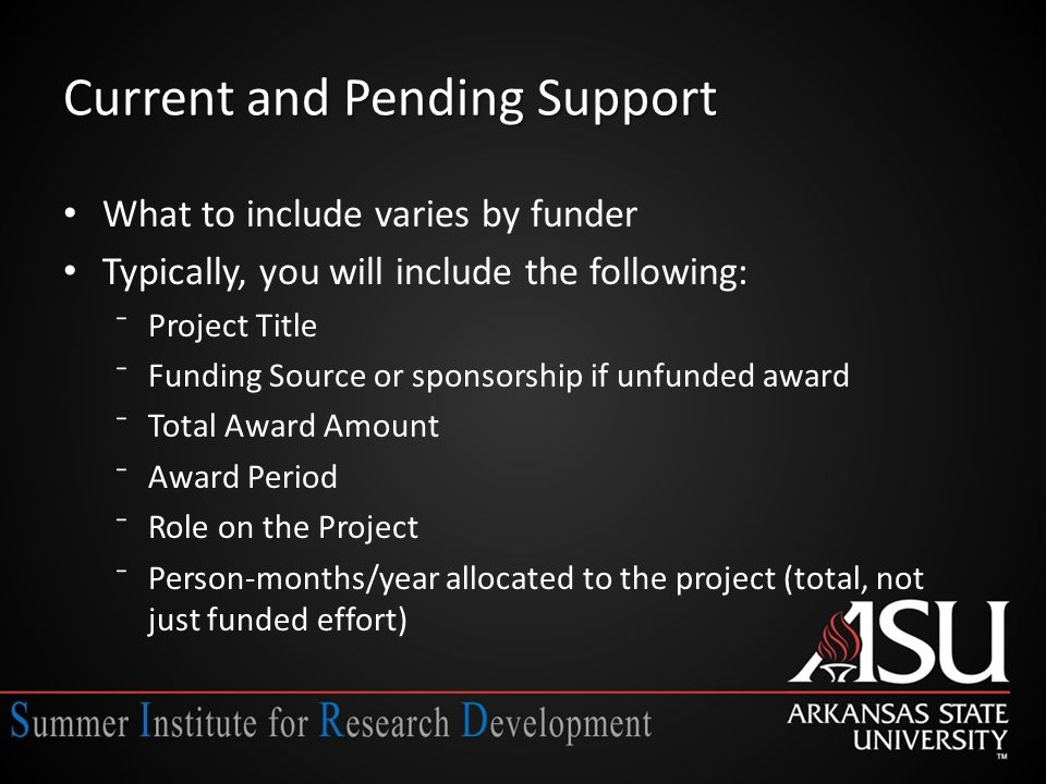 Current and Pending Support What to include varies by funder Typically, you will include the following: ⁻Project Title ⁻Funding Source or sponsorship if unfunded award ⁻Total Award Amount ⁻Award Period ⁻Role on the Project ⁻Person-months/year allocated to the project (total, not just funded effort)