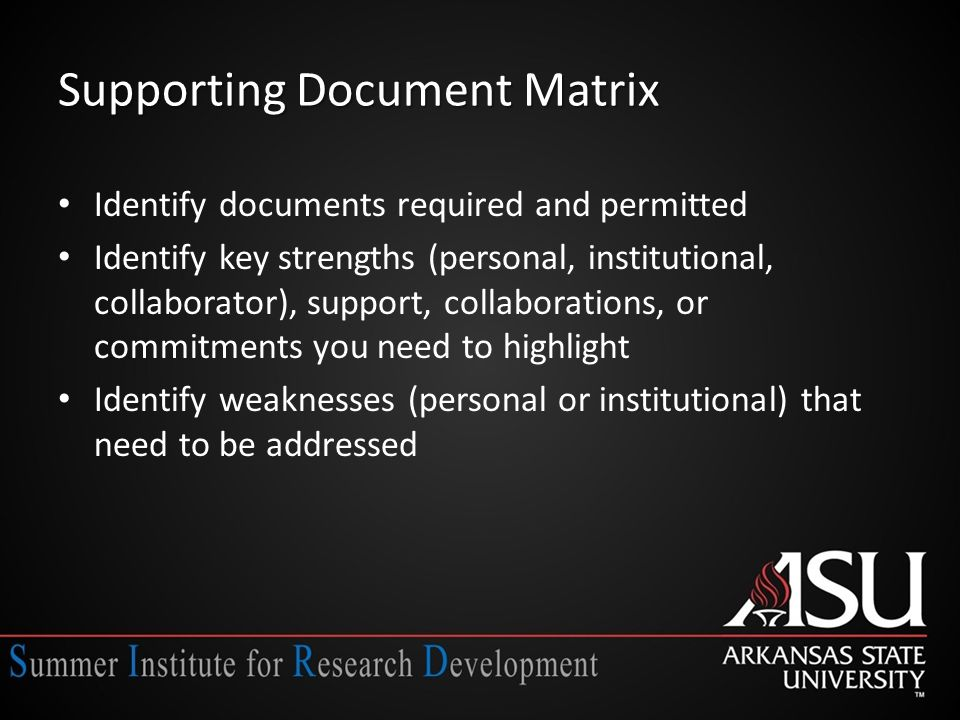 Supporting Document Matrix Identify documents required and permitted Identify key strengths (personal, institutional, collaborator), support, collaborations, or commitments you need to highlight Identify weaknesses (personal or institutional) that need to be addressed