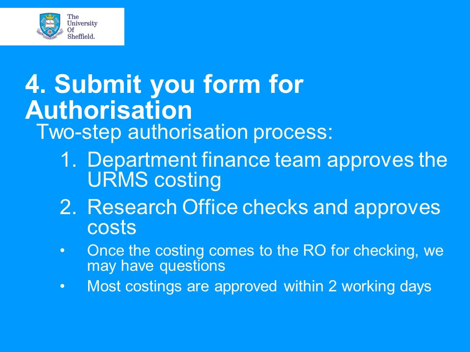 4. Submit you form for Authorisation Two-step authorisation process: 1.Department finance team approves the URMS costing 2.Research Office checks and