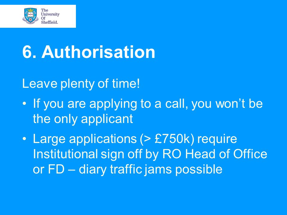 6. Authorisation Leave plenty of time! If you are applying to a call, you won't be the only applicant Large applications (> £750k) require Institution