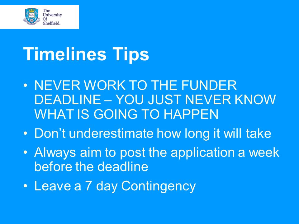 Timelines Tips NEVER WORK TO THE FUNDER DEADLINE – YOU JUST NEVER KNOW WHAT IS GOING TO HAPPEN Don't underestimate how long it will take Always aim to post the application a week before the deadline Leave a 7 day Contingency