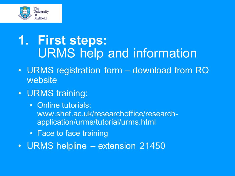 1.First steps: URMS help and information URMS registration form – download from RO website URMS training: Online tutorials:   application/urms/tutorial/urms.html Face to face training URMS helpline – extension 21450