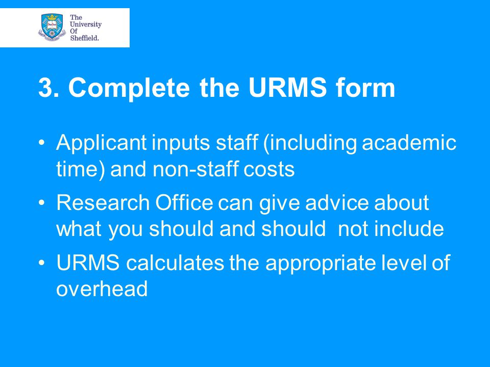 3. Complete the URMS form Applicant inputs staff (including academic time) and non-staff costs Research Office can give advice about what you should a