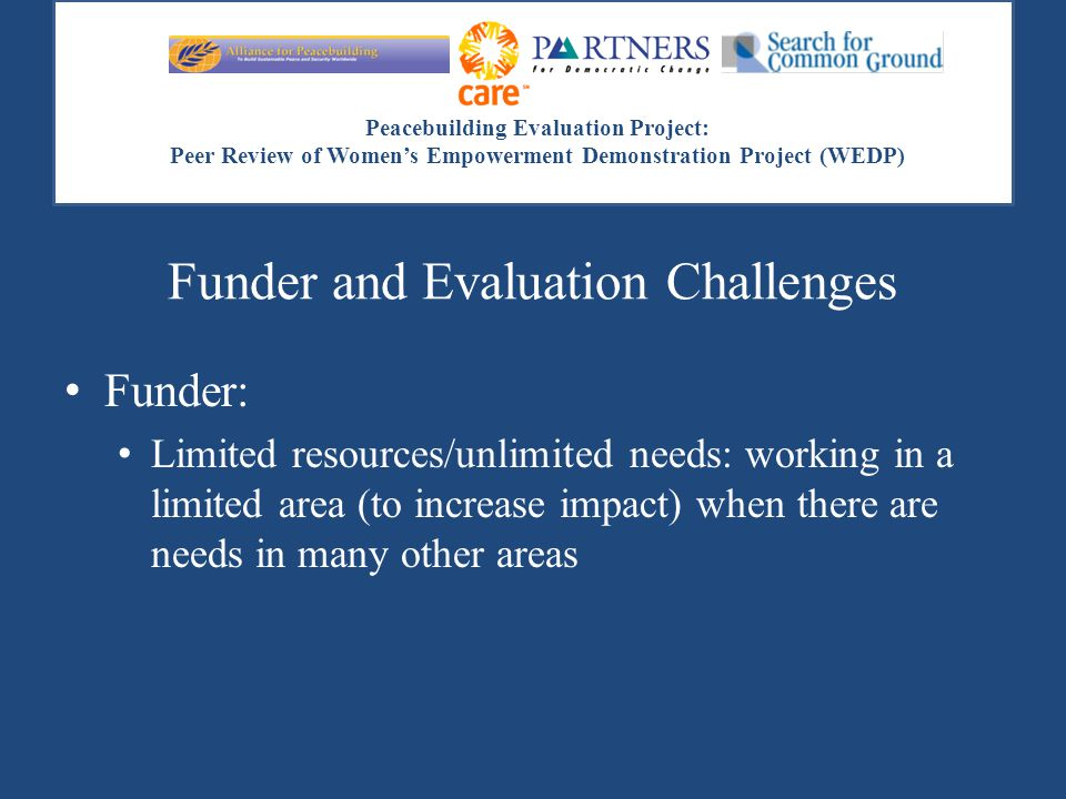 Peacebuilding Evaluation Project: Peer Review of Women's Empowerment Demonstration Project (WEDP) Funder and Evaluation Challenges Funder: Limited res