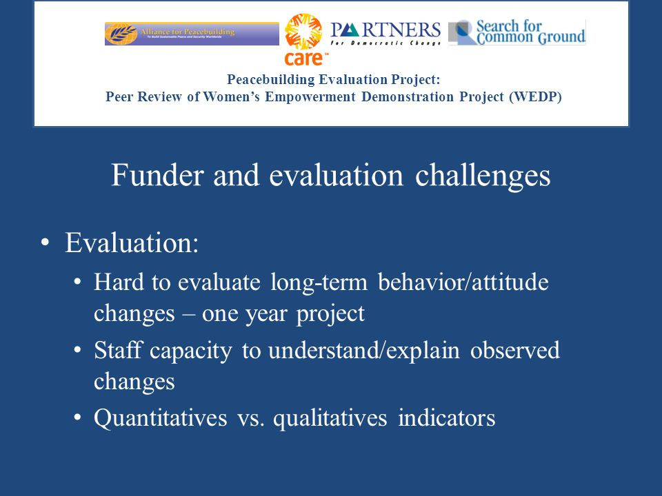 Peacebuilding Evaluation Project: Peer Review of Women's Empowerment Demonstration Project (WEDP) Funder and evaluation challenges Evaluation: Hard to