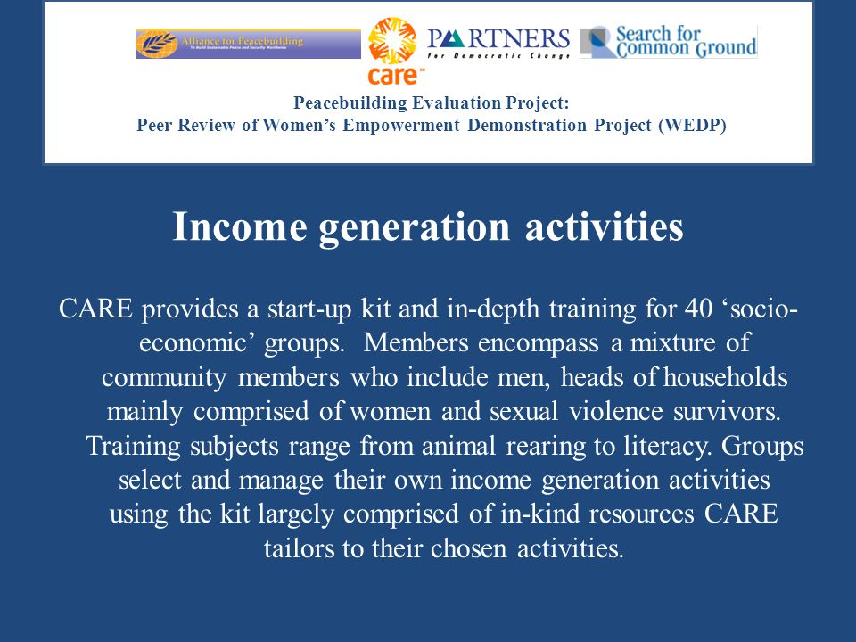 Peacebuilding Evaluation Project: Peer Review of Women's Empowerment Demonstration Project (WEDP) Income generation activities CARE provides a start-u