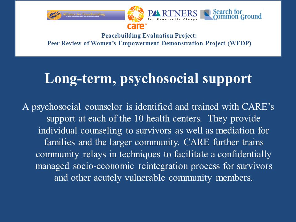 Peacebuilding Evaluation Project: Peer Review of Women's Empowerment Demonstration Project (WEDP) Long-term, psychosocial support A psychosocial couns