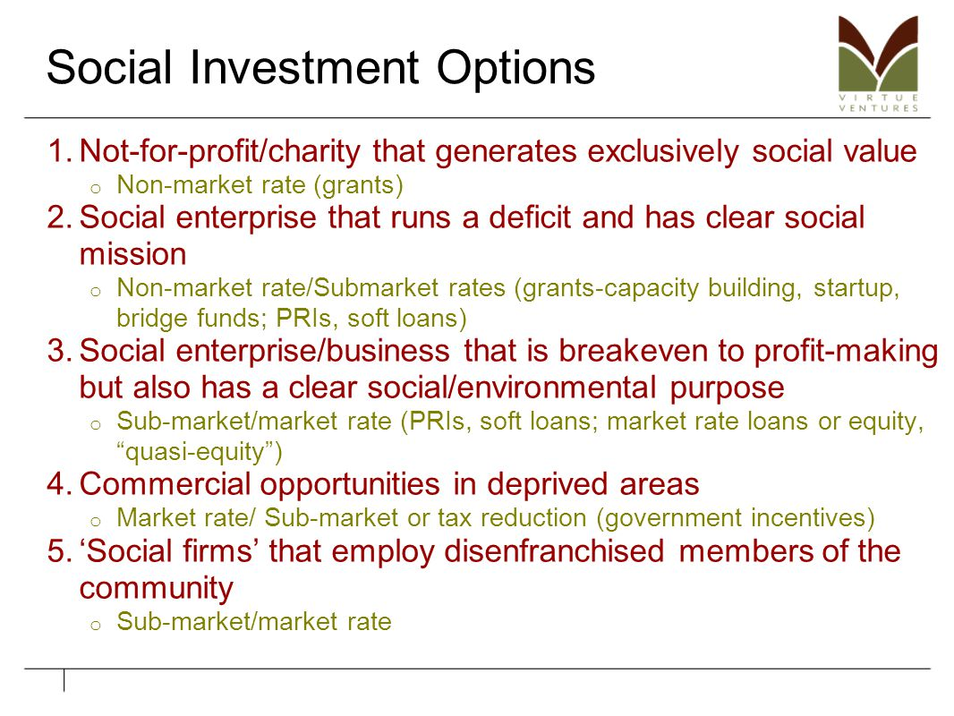 Social Investment Options 1.Not-for-profit/charity that generates exclusively social value o Non-market rate (grants) 2.Social enterprise that runs a