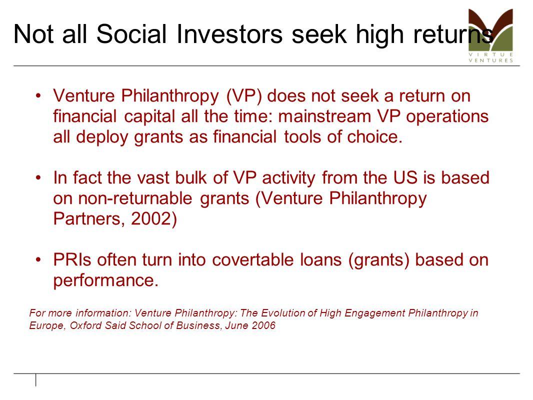 Not all Social Investors seek high returns Venture Philanthropy (VP) does not seek a return on financial capital all the time: mainstream VP operation