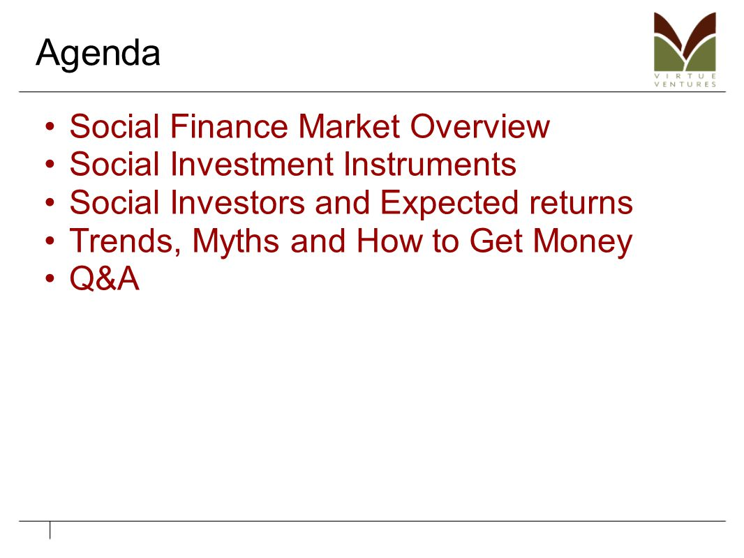 Agenda Social Finance Market Overview Social Investment Instruments Social Investors and Expected returns Trends, Myths and How to Get Money Q&A