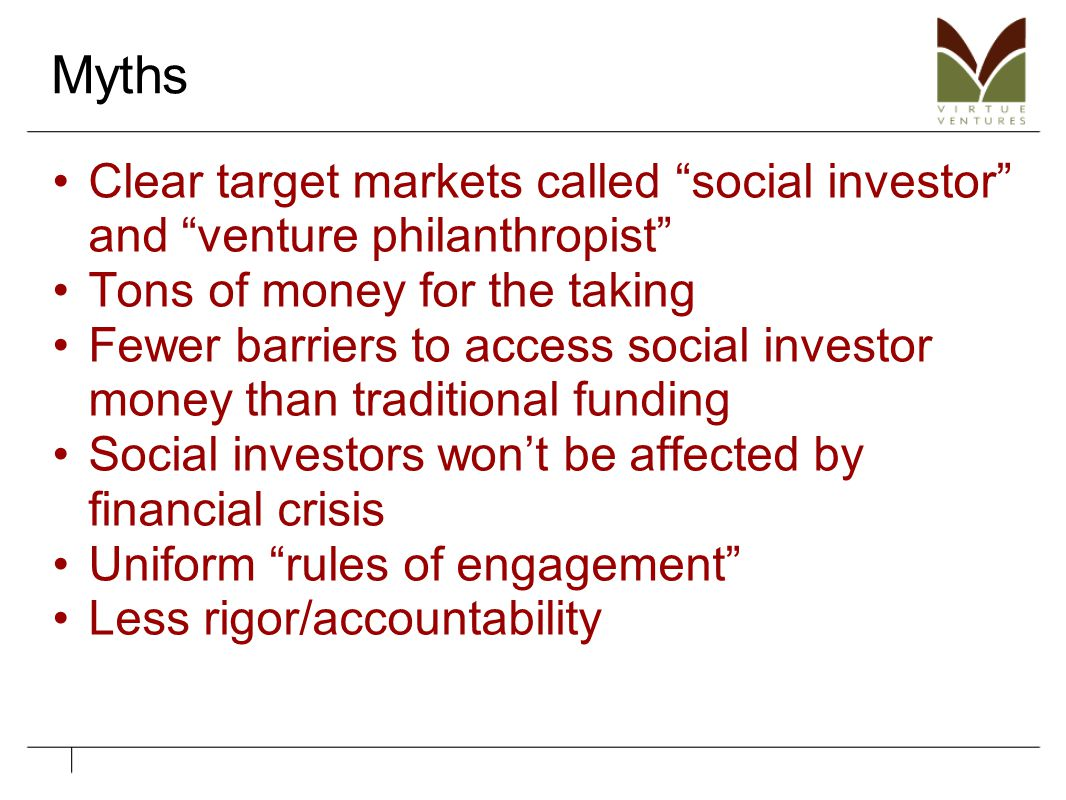 """Myths Clear target markets called """"social investor"""" and """"venture philanthropist"""" Tons of money for the taking Fewer barriers to access social investor"""