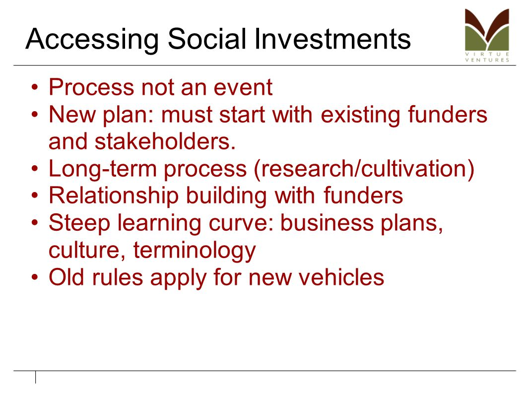 Accessing Social Investments Process not an event New plan: must start with existing funders and stakeholders. Long-term process (research/cultivation