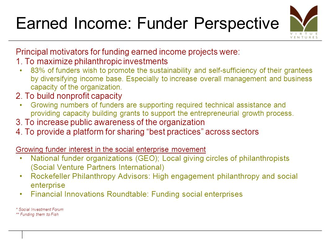 Earned Income: Funder Perspective Principal motivators for funding earned income projects were: 1. To maximize philanthropic investments 83% of funder