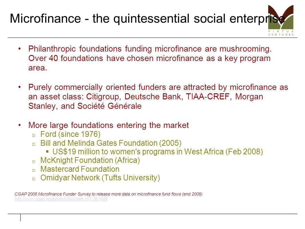 Microfinance - the quintessential social enterprise Philanthropic foundations funding microfinance are mushrooming. Over 40 foundations have chosen mi
