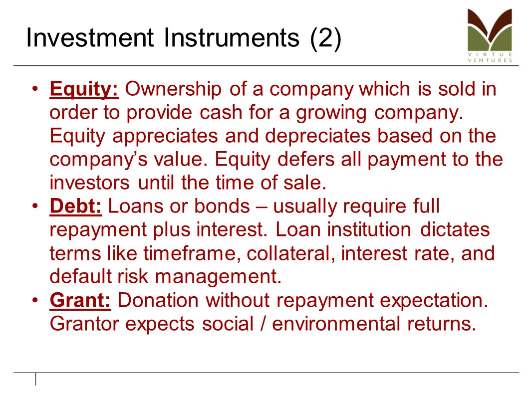 Investment Instruments (2) Equity: Ownership of a company which is sold in order to provide cash for a growing company. Equity appreciates and depreci