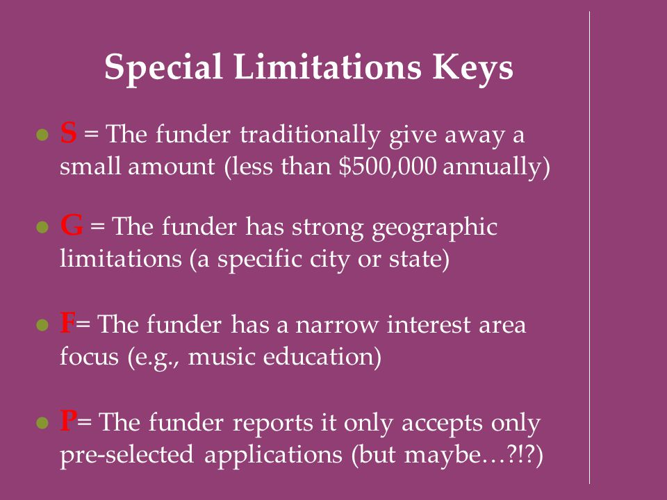 Special Limitations Keys S = The funder traditionally give away a small amount (less than $500,000 annually) G = The funder has strong geographic limi
