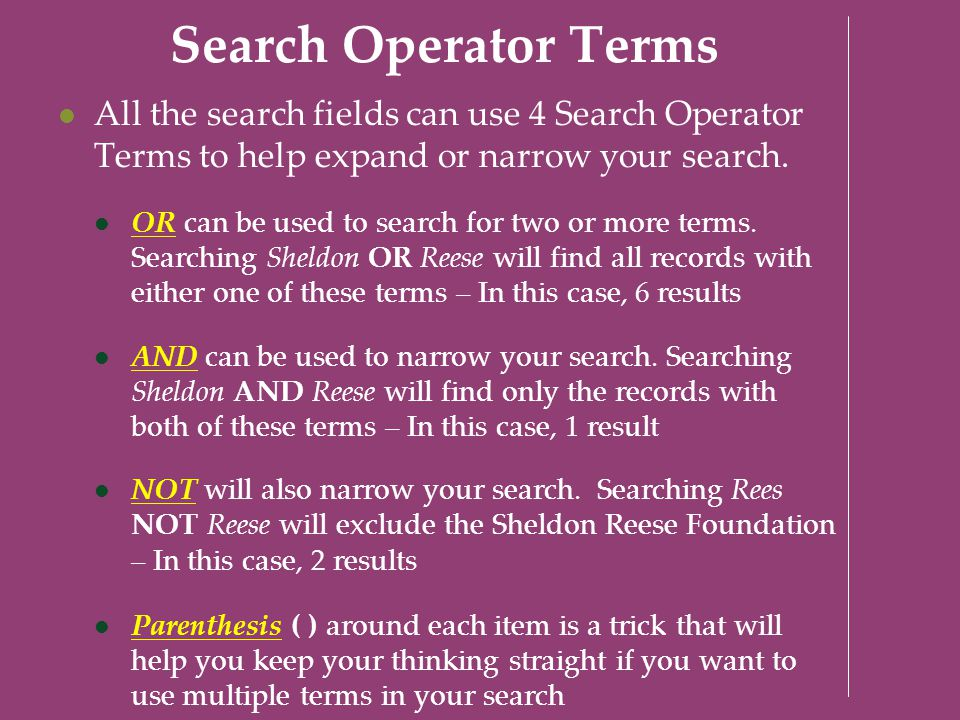 Search Operator Terms All the search fields can use 4 Search Operator Terms to help expand or narrow your search. OR can be used to search for two or