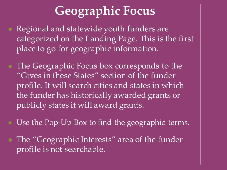 Geographic Focus Regional and statewide youth funders are categorized on the Landing Page. This is the first place to go for geographic information. T