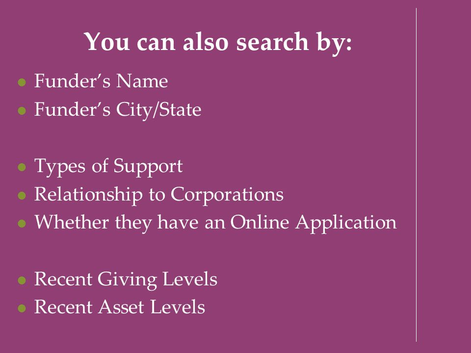 You can also search by: Funder's Name Funder's City/State Types of Support Relationship to Corporations Whether they have an Online Application Recent