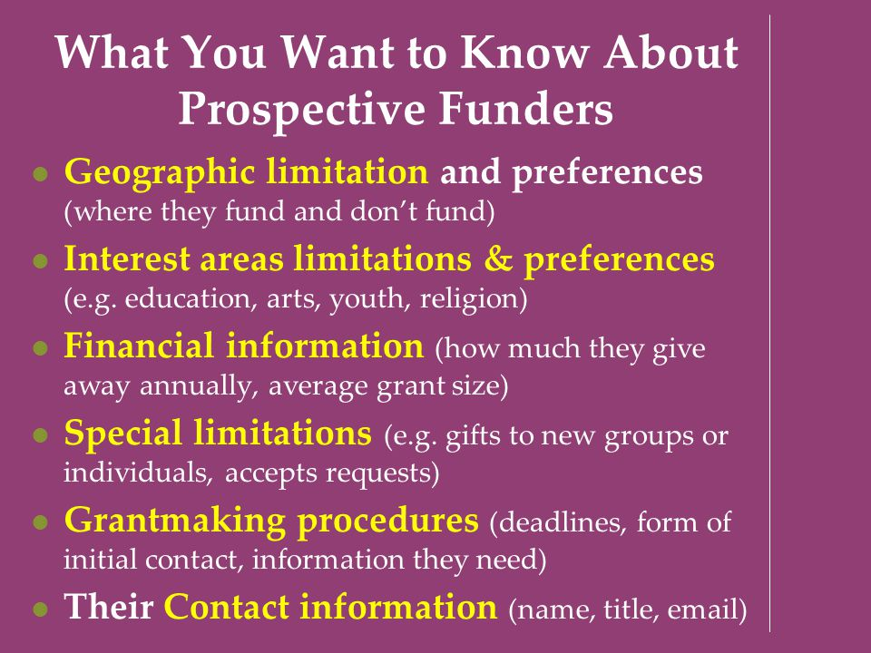 What You Want to Know About Prospective Funders Geographic limitation and preferences (where they fund and don't fund) Interest areas limitations & pr
