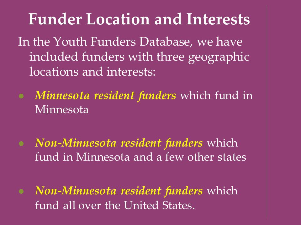 Funder Location and Interests In the Youth Funders Database, we have included funders with three geographic locations and interests: Minnesota residen