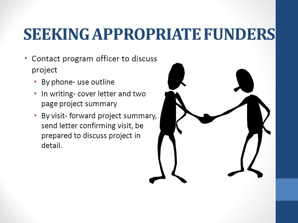 SEEKING APPROPRIATE FUNDERS Contact program officer to discuss project By phone- use outline In writing- cover letter and two page project summary By visit- forward project summary, send letter confirming visit, be prepared to discuss project in detail.