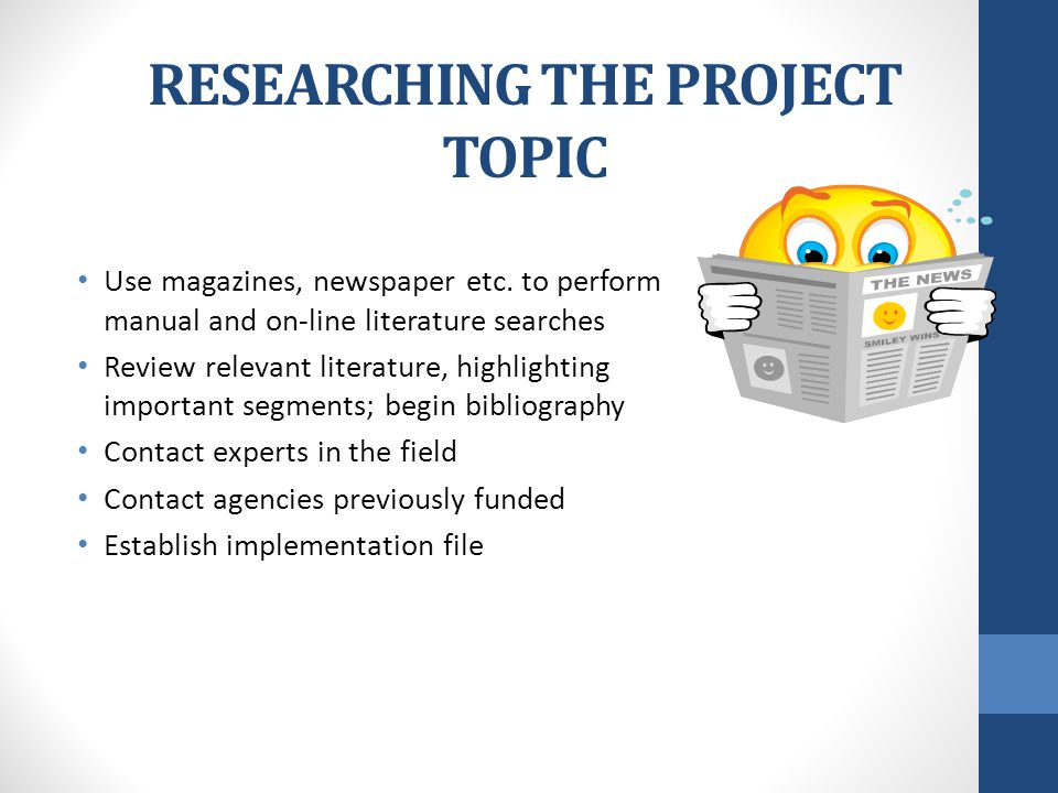 RESEARCHING THE PROJECT TOPIC Use magazines, newspaper etc.