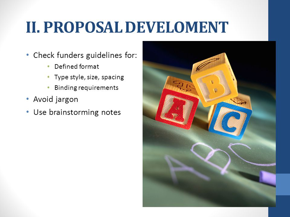 II. PROPOSAL DEVELOMENT Check funders guidelines for: Defined format Type style, size, spacing Binding requirements Avoid jargon Use brainstorming not