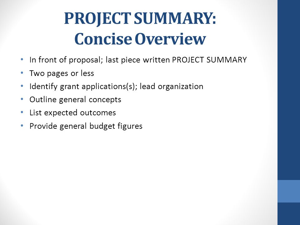 PROJECT SUMMARY: Concise Overview In front of proposal; last piece written PROJECT SUMMARY Two pages or less Identify grant applications(s); lead organization Outline general concepts List expected outcomes Provide general budget figures