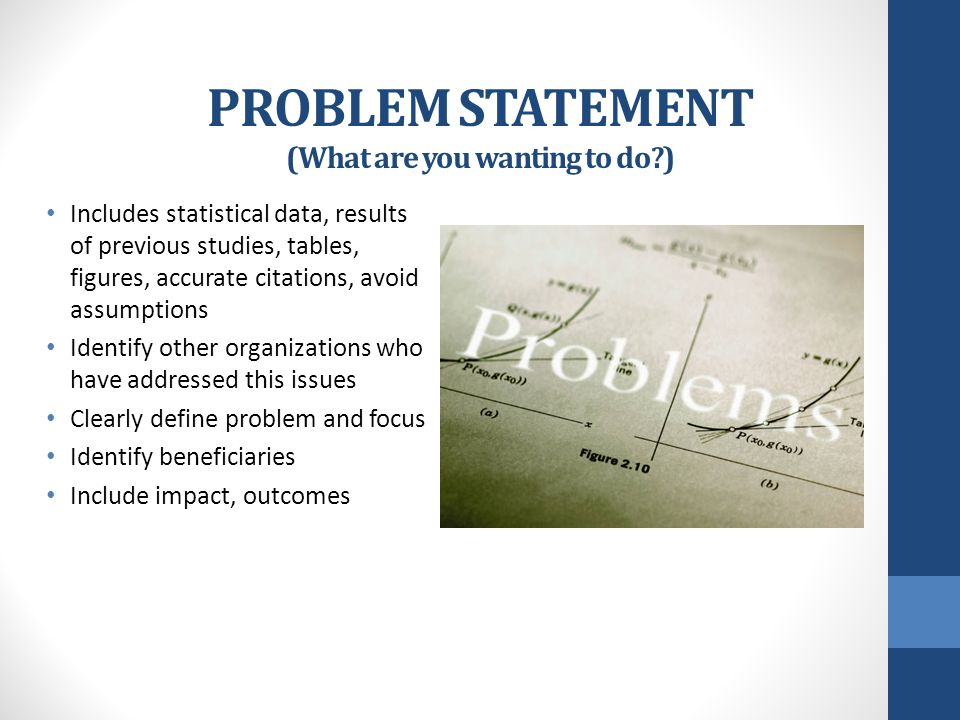 PROBLEM STATEMENT (What are you wanting to do?) Includes statistical data, results of previous studies, tables, figures, accurate citations, avoid assumptions Identify other organizations who have addressed this issues Clearly define problem and focus Identify beneficiaries Include impact, outcomes