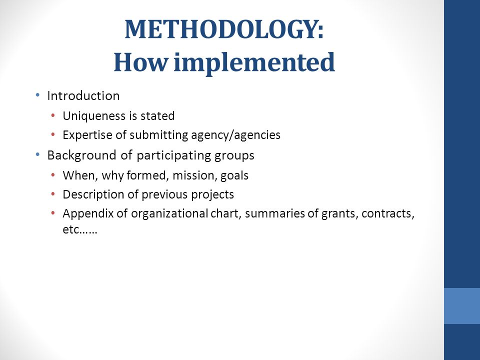 METHODOLOGY: How implemented Introduction Uniqueness is stated Expertise of submitting agency/agencies Background of participating groups When, why formed, mission, goals Description of previous projects Appendix of organizational chart, summaries of grants, contracts, etc……