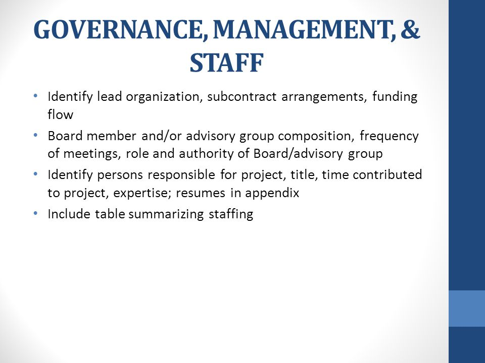 GOVERNANCE, MANAGEMENT, & STAFF Identify lead organization, subcontract arrangements, funding flow Board member and/or advisory group composition, frequency of meetings, role and authority of Board/advisory group Identify persons responsible for project, title, time contributed to project, expertise; resumes in appendix Include table summarizing staffing