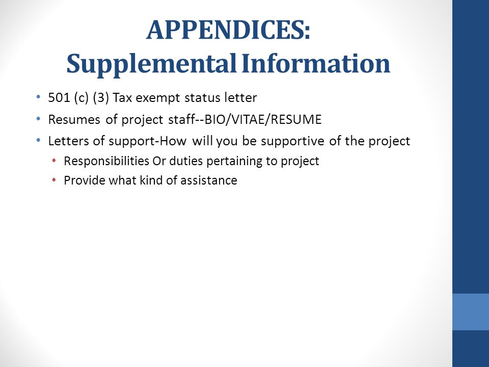 APPENDICES: Supplemental Information 501 (c) (3) Tax exempt status letter Resumes of project staff--BIO/VITAE/RESUME Letters of support-How will you be supportive of the project Responsibilities Or duties pertaining to project Provide what kind of assistance