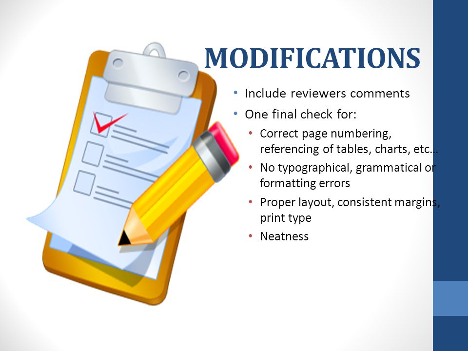 MODIFICATIONS Include reviewers comments One final check for: Correct page numbering, referencing of tables, charts, etc… No typographical, grammatical or formatting errors Proper layout, consistent margins, print type Neatness