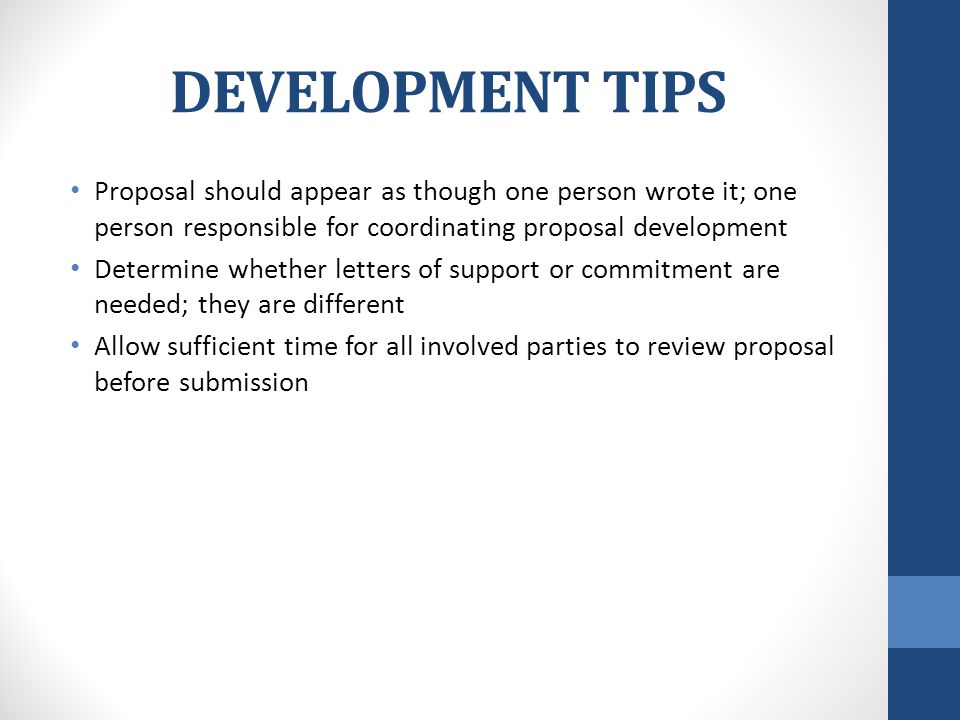 DEVELOPMENT TIPS Proposal should appear as though one person wrote it; one person responsible for coordinating proposal development Determine whether letters of support or commitment are needed; they are different Allow sufficient time for all involved parties to review proposal before submission
