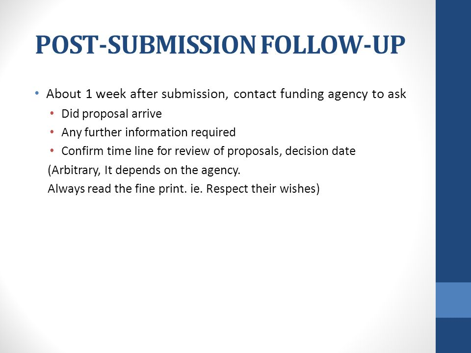 POST-SUBMISSION FOLLOW-UP About 1 week after submission, contact funding agency to ask Did proposal arrive Any further information required Confirm time line for review of proposals, decision date (Arbitrary, It depends on the agency.