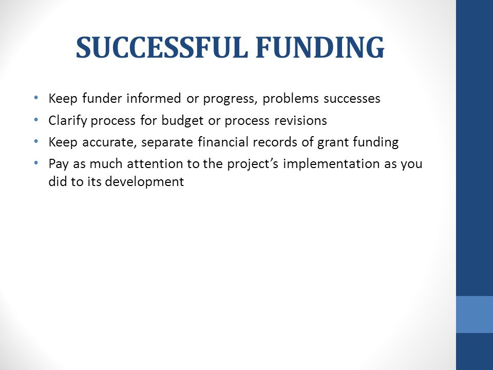 SUCCESSFUL FUNDING Keep funder informed or progress, problems successes Clarify process for budget or process revisions Keep accurate, separate financial records of grant funding Pay as much attention to the project's implementation as you did to its development