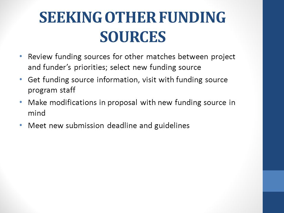 SEEKING OTHER FUNDING SOURCES Review funding sources for other matches between project and funder's priorities; select new funding source Get funding source information, visit with funding source program staff Make modifications in proposal with new funding source in mind Meet new submission deadline and guidelines