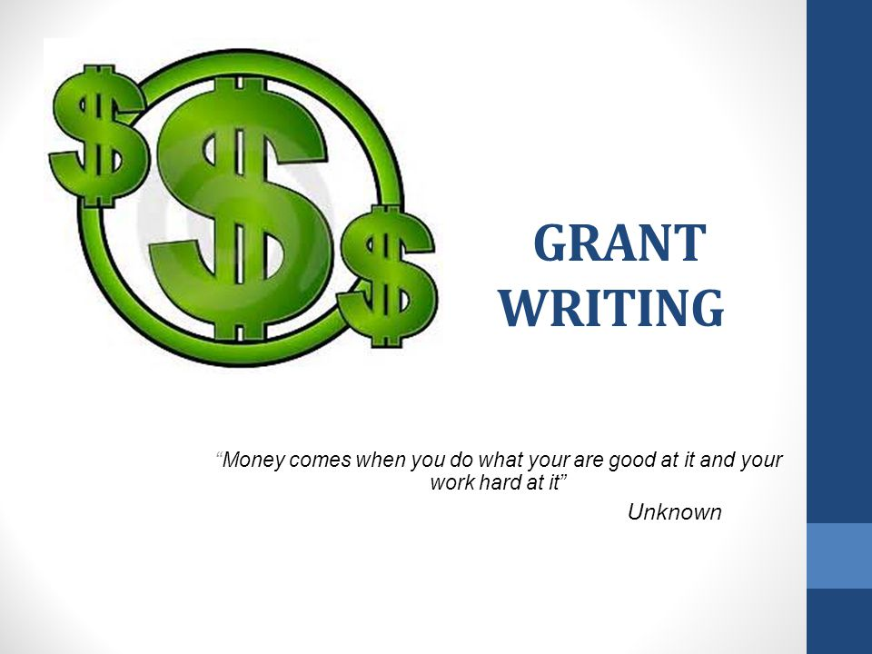 GRANT WRITING Money comes when you do what your are good at it and your work hard at it Unknown