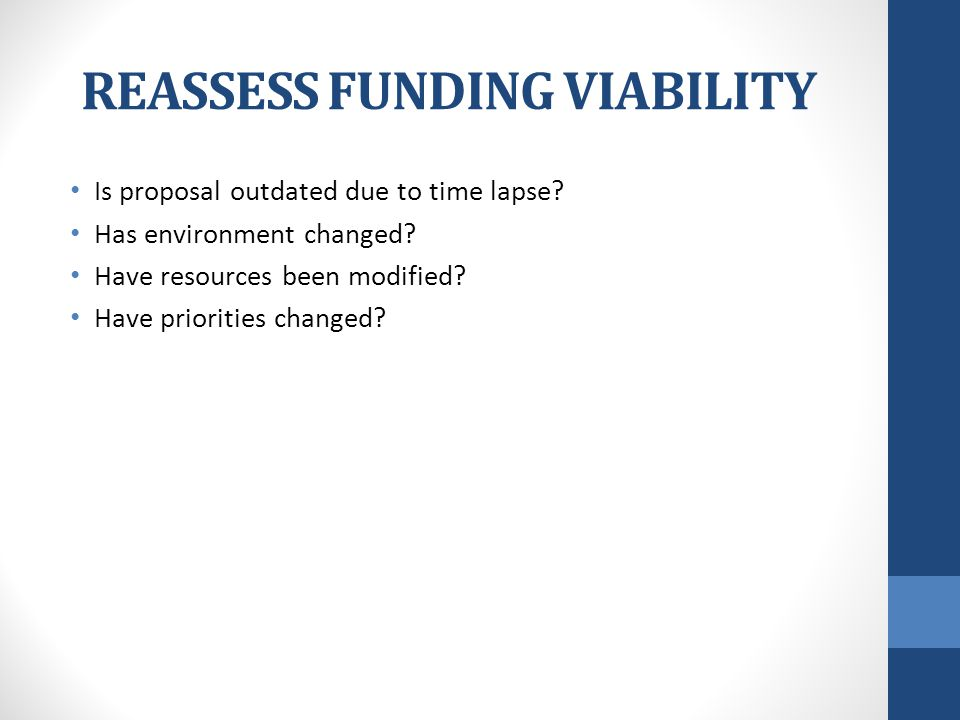 REASSESS FUNDING VIABILITY Is proposal outdated due to time lapse.