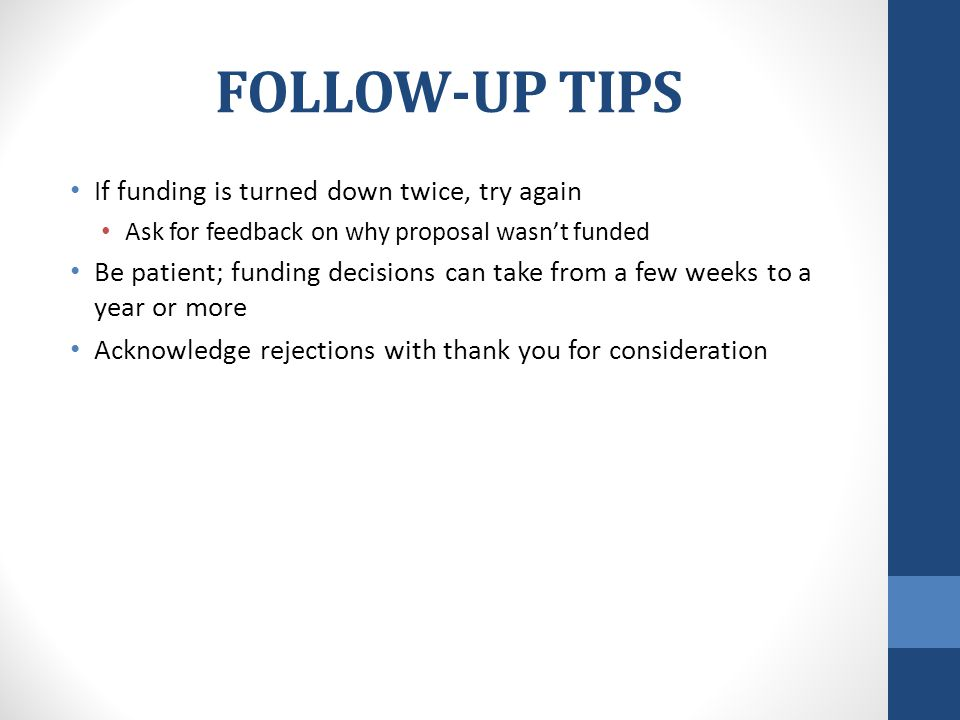 FOLLOW-UP TIPS If funding is turned down twice, try again Ask for feedback on why proposal wasn't funded Be patient; funding decisions can take from a few weeks to a year or more Acknowledge rejections with thank you for consideration