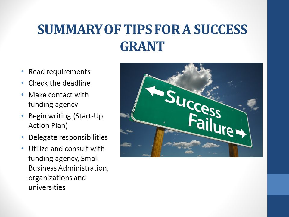 SUMMARY OF TIPS FOR A SUCCESS GRANT Read requirements Check the deadline Make contact with funding agency Begin writing (Start-Up Action Plan) Delegate responsibilities Utilize and consult with funding agency, Small Business Administration, organizations and universities